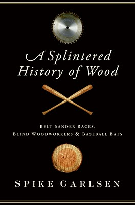 Image for A Splintered History of Wood: Belt Sander Races, Blind Woodworkers, and Baseball Bats