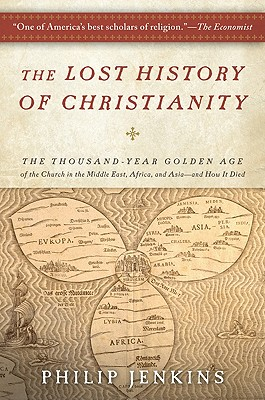 The Lost History of Christianity: The Thousand-Year Golden Age of the Church in the Middle East, Africa, and Asia--and How It Died, John Philip Jenkins