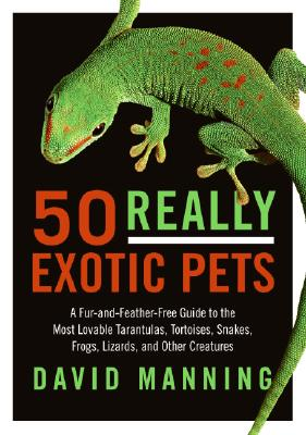 50 Really Exotic Pets: A Fur-and-Feather-Free Guide to the Most Lovable Tarantulas, Tortoises, Snakes, Frogs, Lizards, and Other Creatures, Manning, David