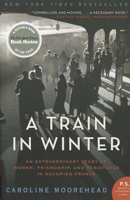 """""""A Train in Winter: An Extraordinary Story of Women, Friendship, and Resistance in Occupied France"""", """"Moorehead, Caroline"""""""