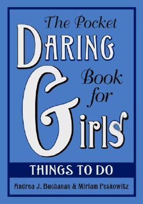 The Pocket Daring Book for Girls: Things to Do, Andrea J. Buchanan, Miriam Peskowitz