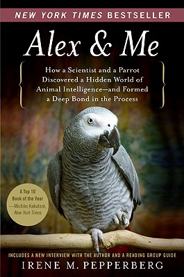 Alex & Me: How a Scientist and a Parrot Discovered a Hidden World of Animal Intelligence-and Formed a Deep Bond in the Process, Pepperberg, Irene