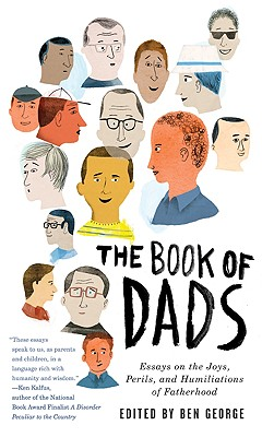 The Book of Dads: Essays on the Joys, Perils, and Humiliations of Fatherhood, George, Ben