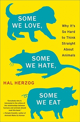 Image for Some We Love, Some We Hate, Some We Eat: Why It's So Hard to Think Straight About Animals