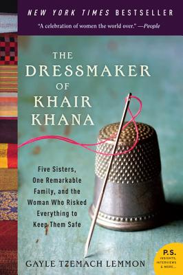 The Dressmaker of Khair Khana: Five Sisters, One Remarkable Family, and the Woman Who Risked Everything to Keep Them Safe, Gayle Tzemach Lemmon