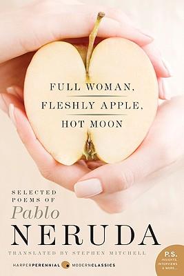 Full Woman, Fleshly Apple, Hot Moon: Selected Poems of Pablo Neruda (P.S.), Pablo Neruda, Stephen Mitchell