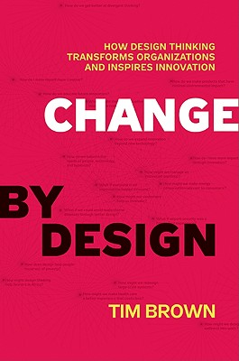 Change By Design:  How Design Thinking Transforms Organizations and Inspires Innovation, Brown, Tim