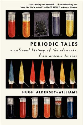 Periodic Tales: A Cultural History of the Elements, from Arsenic to Zinc, Hugh Aldersey-Williams