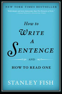 How to Write a Sentence: And How to Read One, Stanley Fish