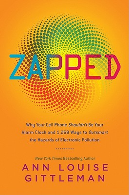 Zapped  Why Your Cell Phone Shouldn't Be Your Alarm Clock and 1,268 Ways to Outsmart the Hazards of Electronic Pollution, Gittleman, Ann Louise