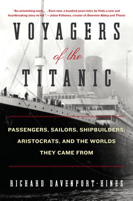Voyagers of the Titanic : Passengers, Sailors, Shipbuilders, Aristocrats, and the Worlds they came from, DAVENPORT-HINES, Richard