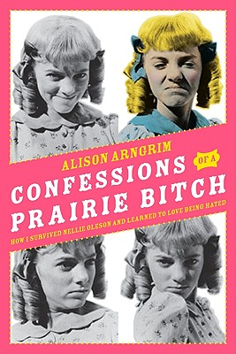 Confessions of a Prairie Bitch: How I Survived Nellie Oleson and Learned to Love Being Hated (SIGNED), Arngrim, Alison