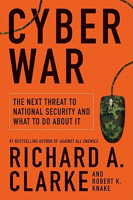 Cyber War: The Next Threat to National Security and What to Do About It, Richard A. Clarke, Robert Knake