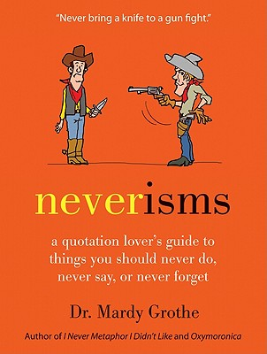 Neverisms: A Quotation Lover's Guide to Things You Should Never Do, Never Say, or Never Forget, Mardy Grothe