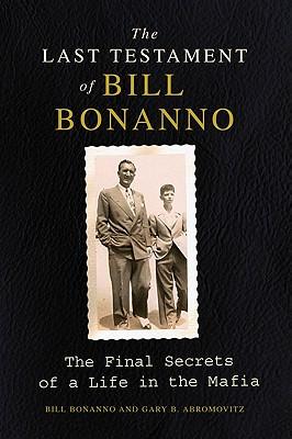The Last Testament of Bill Bonanno: The Final Secrets of a Life in the Mafia, Bill Bonanno, Gary B. Abromovitz