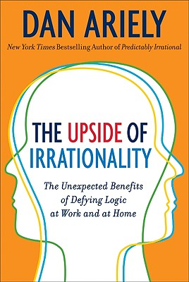 Image for Upside of Irrationality: the Unexpected Benefits of Defying Logic at Work and at