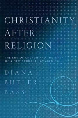 CHRISTIANITY AFTER RELIGION: THE END OF CHURCH AND THE BIRTH OF A NEW SPIRITUAL AWAKENING, BASS, DIANA BUTLER