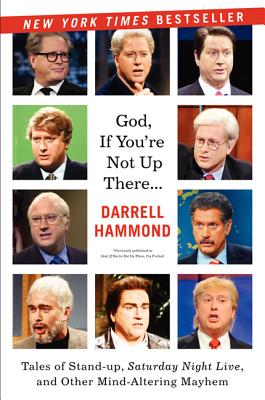 God, If You're Not Up There...: Tales of Stand-up, Saturday Night Live, and Other Mind-Altering Mayhem, Hammond, Darrell