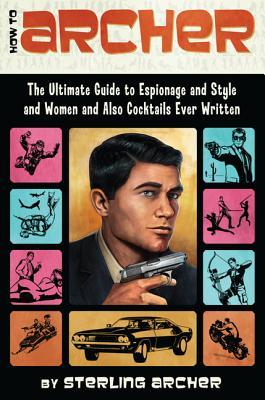 Image for How to Archer: The Ultimate Guide to Espionage, Style, Women, and Cocktails Ever Written