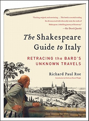 The Shakespeare Guide to Italy: Retracing the Bard's Unknown Travels, Roe, Richard Paul