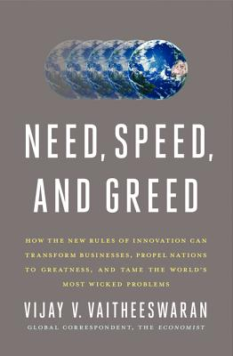 Need, Speed, and Greed: How the New Rules of Innovation Can Transform Businesses, Propel Nations to Greatness, and Tame the World's Most Wicked Problems, Vaitheeswaran, Vijay V.