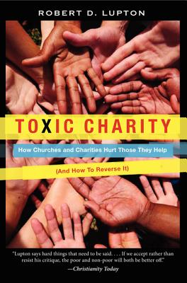 Image for Toxic Charity  How Churches and Charities Hurt Those They Help, And How to Reverse It