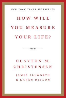 How Will You Measure Your Life?, Clayton M. Christensen, James Allworth, Karen Dillon