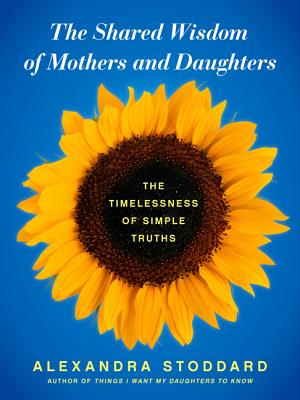 SHARED WISDOM OF MOTHERS AND DAUGHTE, ALEXANDRA STODDARD