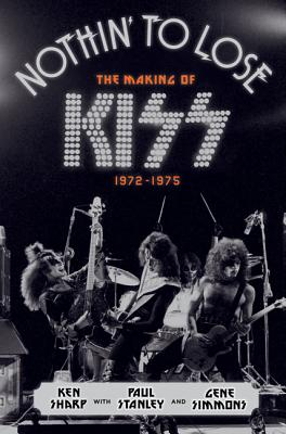 Nothin' to Lose: The Making of KISS (1972-1975), Sharp, Ken; Simmons, Gene; Stanley, Paul