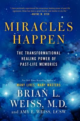 Miracles Happen: The Transformational Healing Power of Past-Life Memories, Brian L. Weiss, Amy E. Weiss