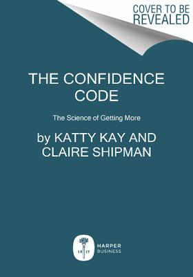 The Confidence Code: The Science and Art of Self-Assurance---What Women Should Know, Kay, Katty; Shipman, Claire