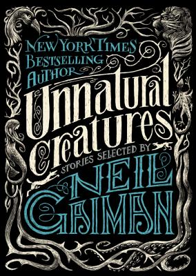 UNNATURAL CREATURES: STORIES SELECTED BY NEIL GAIMAN, GAIMAN, NEIL [ED.]