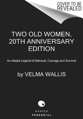 Two Old Women, 20th Anniversary Edition: An Alaska Legend of Betrayal, Courage and Survival, Velma Wallis