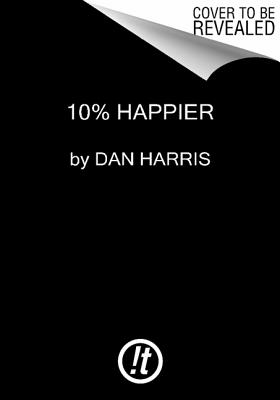 10% HAPPIER: HOW I TAMED THE VOICE IN MY HEAD, REDUCED STRESS WITHOUT LOSING MY EDGE, AND FOUND SELF, HARRIS, DAN