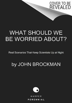 WHAT SHOULD WE BE WORRIED ABOUT?: REAL SCENARIOS THAT KEEP SCIENTISTS UP AT NIGHT, BROCKMAN, JOHN