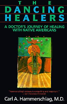 The Dancing Healers: A Doctor's Journey of Healing with Native Americans, Hammerschlag, Carl A.