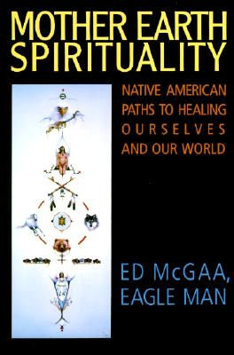 "Mother Earth Spirituality: Native American Paths to Healing Ourselves and Our World (Religion and Spirituality), ""McGaa, Ed"""