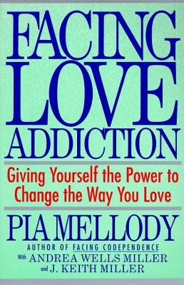 Facing Love Addiction : Giving Yourself the Power to Change the Way You Love --The Love Connection to Codependence, PIA MELLODY, ANDREA WELLS MILLER, J. KEITH MILLER