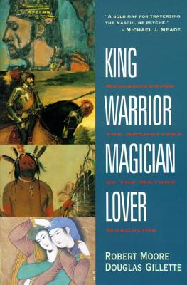 King, Warrior, Magician, Lover: Rediscovering the Archetypes of the Mature Masculine, Robert Moore; Douglas Gillette