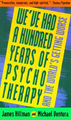 We've Had a Hundred Years of Psychotherapy and the World's Getting Worse, Hillman, James; Ventura, Michael