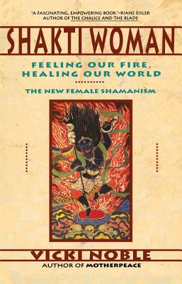 Shakti Woman: Feeling Our Fire, Healing Our World - The New Female Shamanism, Noble, Vicki