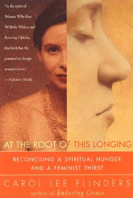 At the Root of This Longing: Reconciling a Spiritual Hunger and a Feminist Thirst, Carol L. Flinders