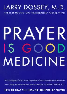 Prayer Is Good Medicine : How to Reap the Healing Benefits of Prayer, LARRY DOSSEY
