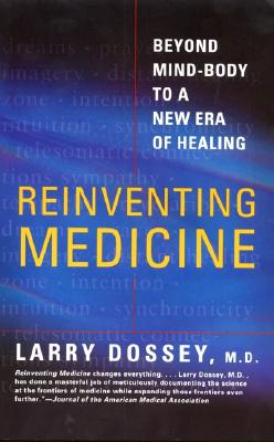 Reinventing Medicine: Beyond Mind-Body to a New Era of Healing, Larry Dossey