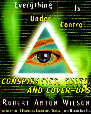 Everything Is Under Control: Conspiracies, Cults, and Cover-ups, Wilson, Robert Anton; Hill, Miriam Joan