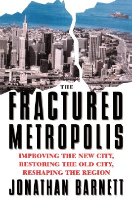 Fractured Metropolis : Improving the New City, Restoring the Old City, Reshaping the Region, Barnett, Jonathan