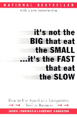 "It's Not the Big That Eat the Small...It's the Fast That Eat the Slow: How to Use Speed as a Competitive Tool in Business, ""Jennings, Jason, Haughton, Laurence"""