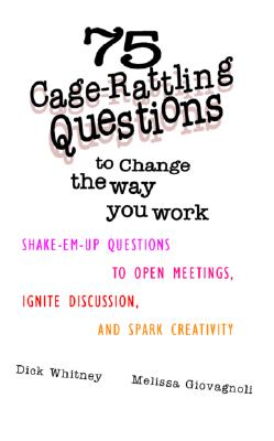 Image for 75 Cage Rattling Questions to Change the Way You Work: Shake-Em-Up Questions to Open Meetings, Ignite Discussion, and Spark Creativity