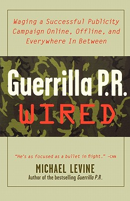 Guerrilla PR Wired : Waging a Successful Publicity Campaign Online, Offline, and Everywhere In Between, Levine, Michael