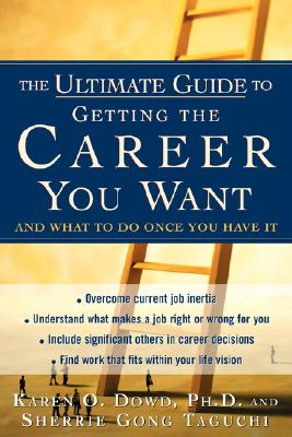 The Ultimate Guide to Getting The Career You Want : (And What do Do Once You Have It), Dowd, Karen O.; Gong Taguchi, Sherrie